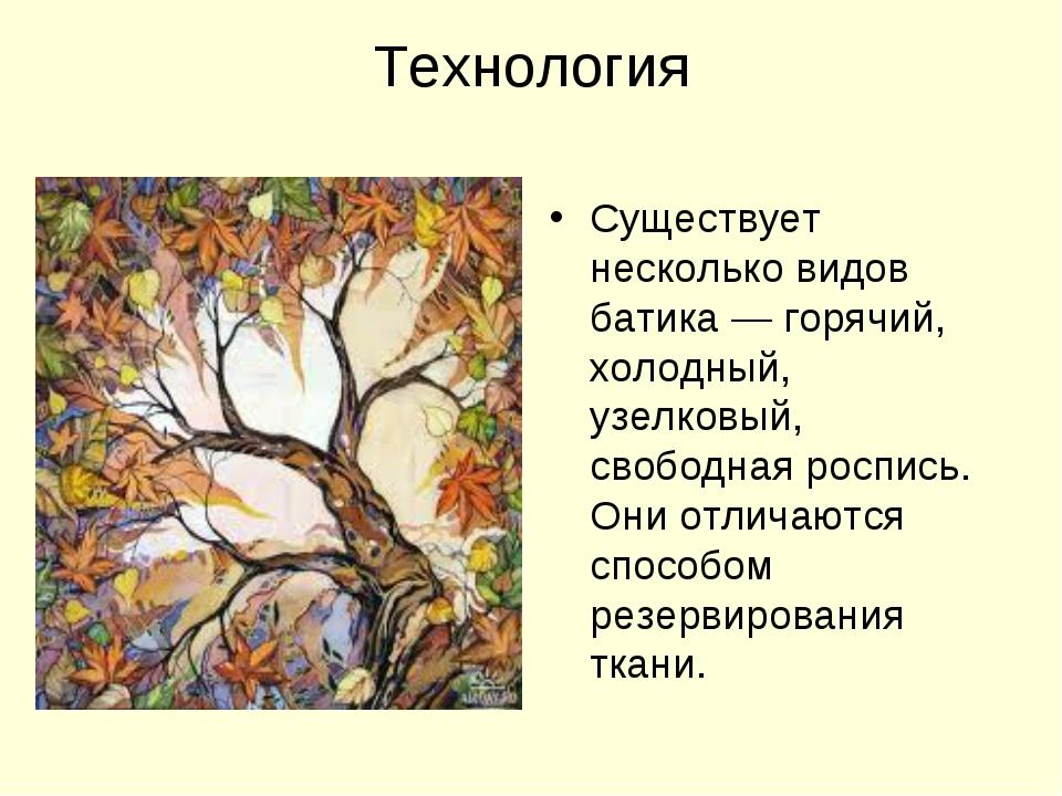 Технология Существует несколько видов батика— горячий, холодный, узелковый,...