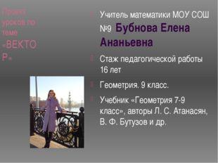 Проект уроков по теме «ВЕКТОР» Учитель математики МОУ СОШ №9 Бубнова Елена Ан