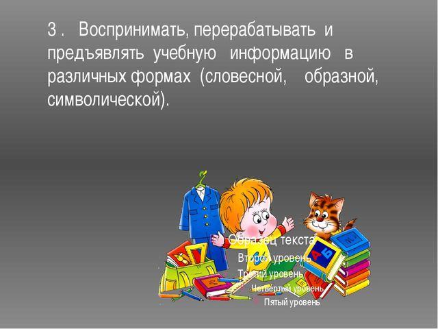 3 . Воспринимать, перерабатывать и предъявлять учебную информацию в различных...