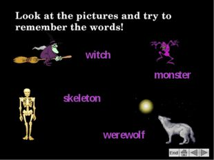 Look at the pictures and try to remember the words! witch monster skeleton we