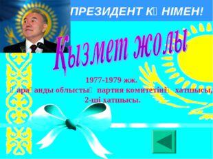 ПРЕЗИДЕНТ КҮНІМЕН! 1977-1979 жж. Қарағанды облыстық партия комитетiнiң хатшыс