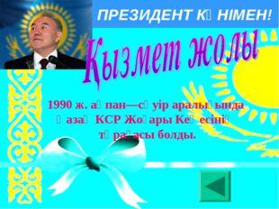 ПРЕЗИДЕНТ КҮНІМЕН! 1990 ж. ақпан—сәуір аралығында Қазақ КСР Жоғары Кеңесiнiң