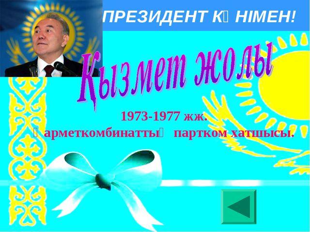 ПРЕЗИДЕНТ КҮНІМЕН! 1973-1977 жж. Қарметкомбинаттың партком хатшысы.