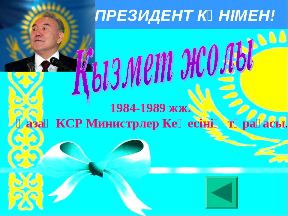 ПРЕЗИДЕНТ КҮНІМЕН! 1984-1989 жж. Қазақ КСР Министрлер Кеңесiнiң төрағасы.
