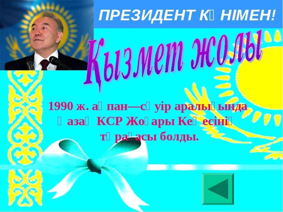 ПРЕЗИДЕНТ КҮНІМЕН! 1990 ж. ақпан—сәуір аралығында Қазақ КСР Жоғары Кеңесiнiң...