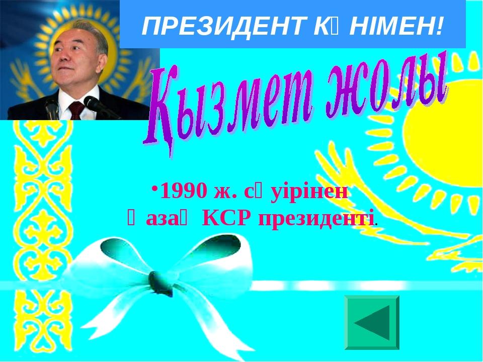1990 ж. сәуірінен Қазақ КСР президенті. ПРЕЗИДЕНТ КҮНІМЕН!