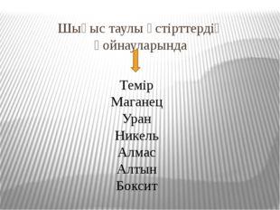 Шығыс таулы үстірттердің қойнауларында Темір Маганец Уран Никель Алмас Алтын