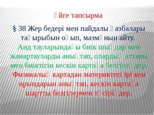 Үйге тапсырма § 38 Жер бедері мен пайдалы қазбалары тақырыбын оқып, мазмұнын