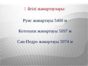 Әйгілі жанартаулары: Руис жанартауы 5400 м Котопахи жанартауы 5897 м Сан-Педр