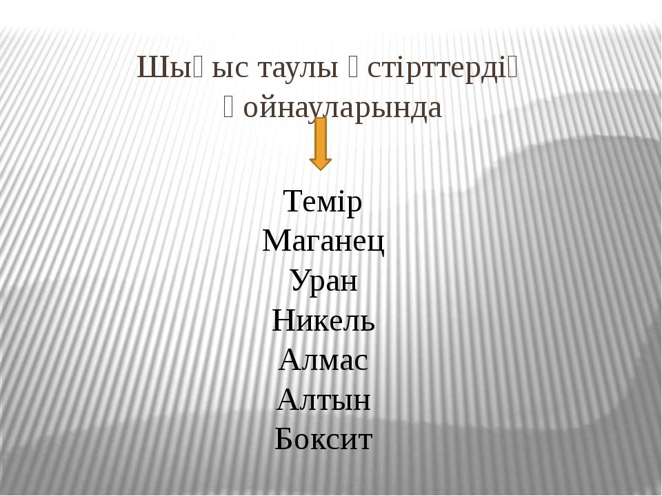 Шығыс таулы үстірттердің қойнауларында Темір Маганец Уран Никель Алмас Алтын...