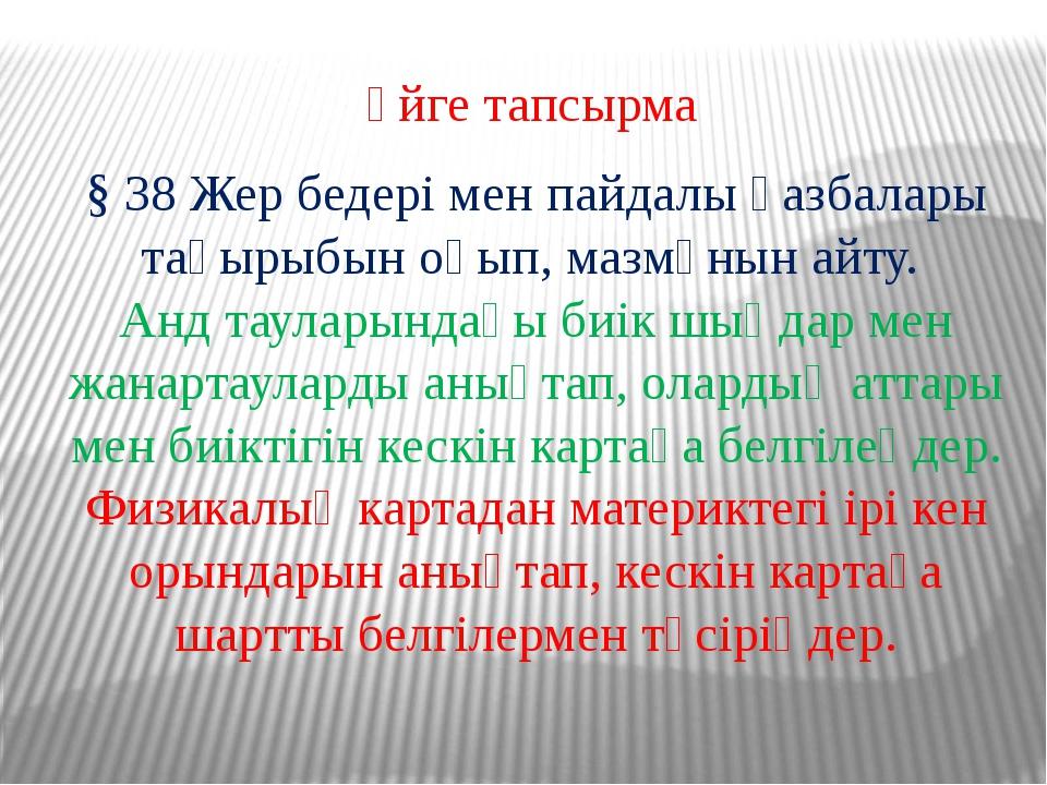Үйге тапсырма § 38 Жер бедері мен пайдалы қазбалары тақырыбын оқып, мазмұнын...