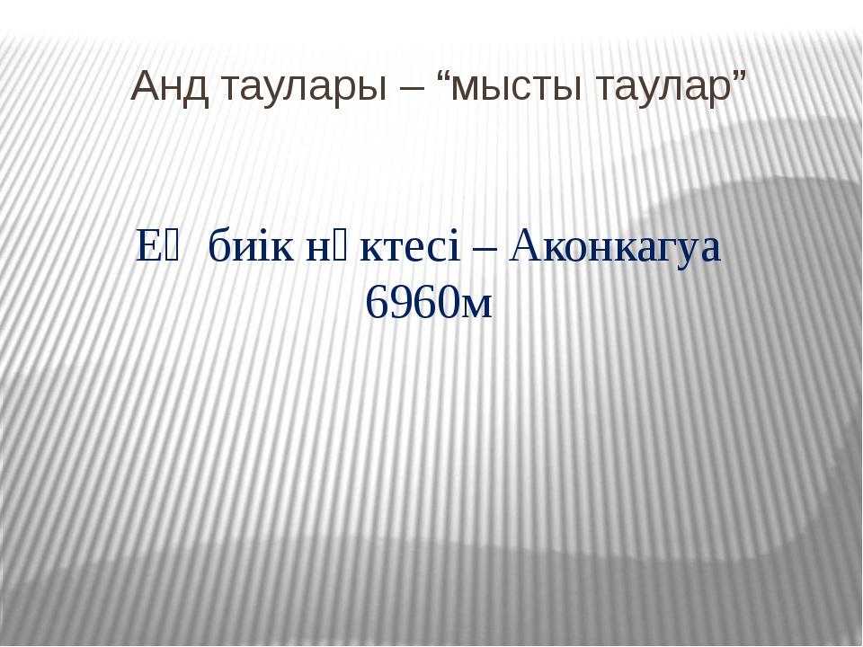 """Анд таулары – """"мысты таулар"""" Ең биік нүктесі – Аконкагуа 6960м"""