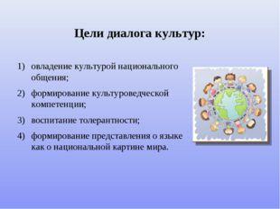 Цели диалога культур: овладение культурой национального общения; формирование