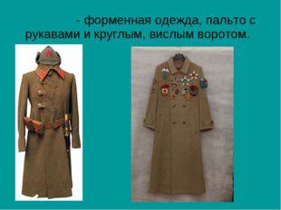 ШИНЕ́ЛЬ- форменная одежда, пальто с рукавами и круглым, вислым воротом.