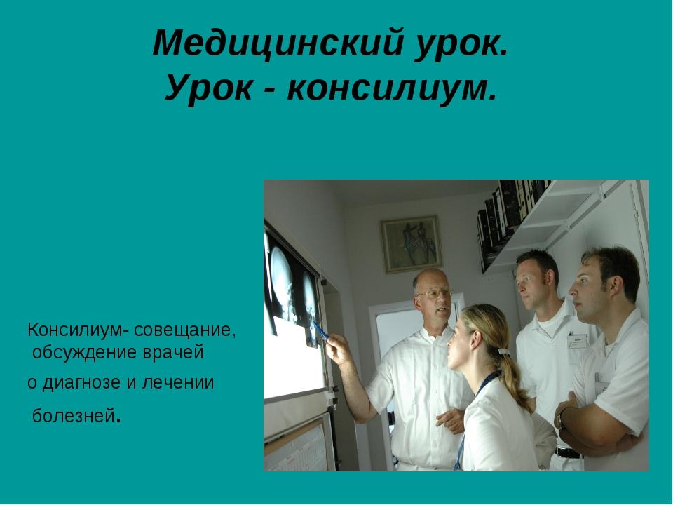 Медицинский урок. Урок - консилиум. Консилиум- совещание, обсуждение врачей о...
