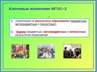 С−8 Ключевые изменения ФГОС−2 Ориентация на результаты образования (предметны