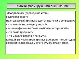Техники формирующего оценивания «Вопросник» (подведение итога) Групповая рабо