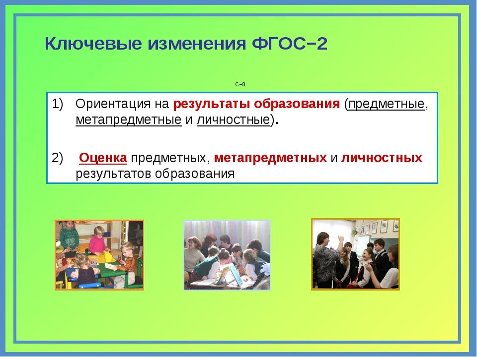 С−8 Ключевые изменения ФГОС−2 Ориентация на результаты образования (предметны...