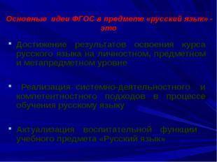 Основные идеи ФГОС в предмете «русский язык» - это Достижение результатов ос