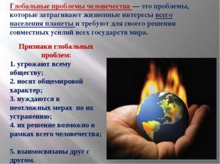 Признаки глобальных проблем: 1. угрожают всему обществу; 2. носят общемировой