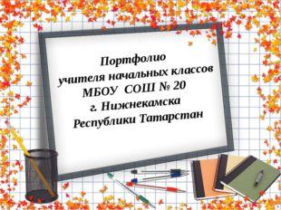 Портфолио  учителя начальных классов МБОУ  СОШ № 20  г. Нижнекамска  Республи