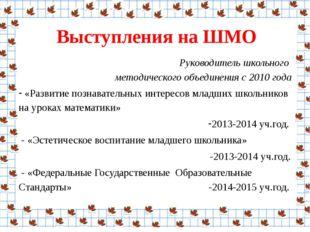 Выступления на ШМО Руководитель школьного  методического объединения с 2010