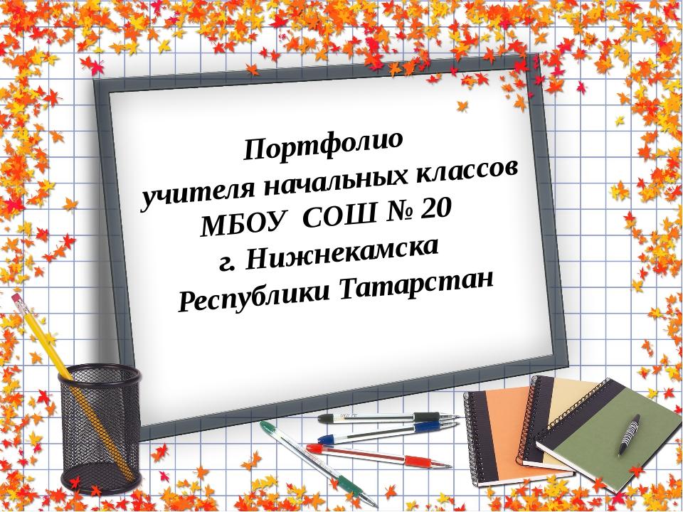 Портфолио  учителя начальных классов МБОУ  СОШ № 20  г. Нижнекамска  Республи...