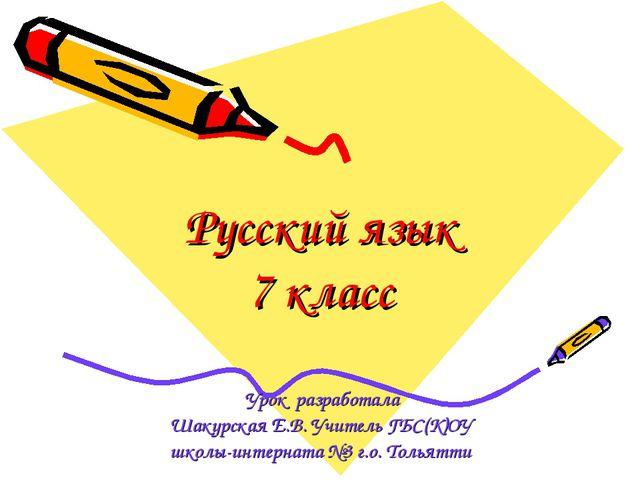 Русский язык 7 класс Урок разработала Шакурская Е.В. Учитель ГБС(К)ОУ школы-и...