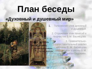 План беседы «Духовный и душевный мир» Толкование слов духовный и душевный. 2.