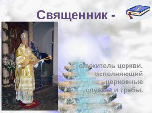 Священник - служитель церкви, исполняющий церковные службы и требы.