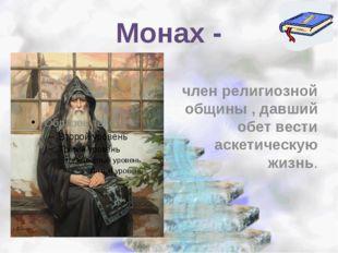 Монах - член религиозной общины , давший обет вести аскетическую жизнь.