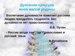 Духовная культура моей малой родины Воспитание духовности помогает русским лю