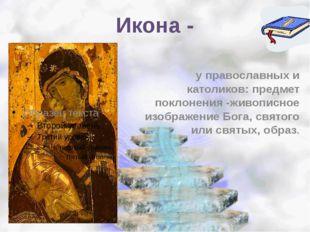 Икона - у православных и католиков: предмет поклонения -живописное изображени