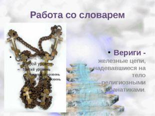 Работа со словарем Вериги - железные цепи, надевавшиеся на тело религиозными