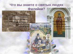 Что вы знаете о святых людях Филейки?