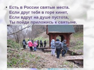 Есть в России святые места. Если друг тебя в горе кинет, Если вдруг на душе