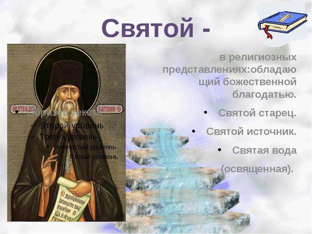 Святой - в религиозных представлениях:обладающий божественной благодатью. Свя...