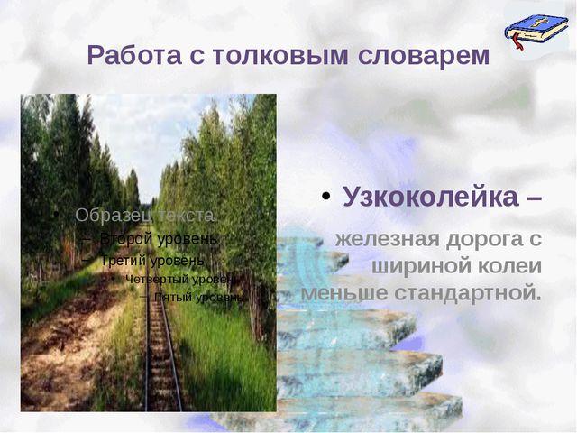 Работа с толковым словарем Узкоколейка – железная дорога с шириной колеи мень...