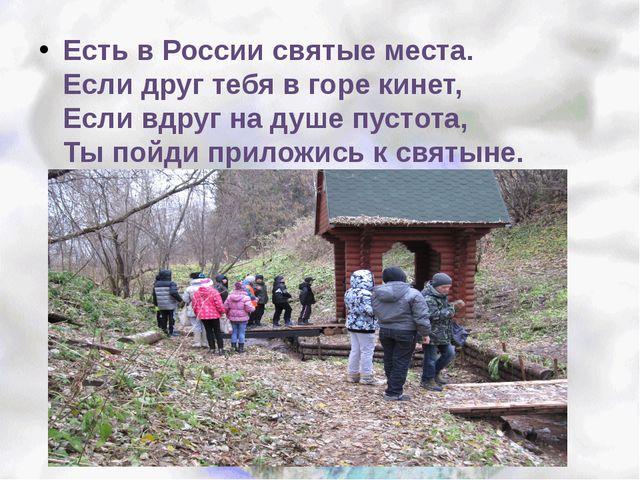 Есть в России святые места. Если друг тебя в горе кинет, Если вдруг на душе...
