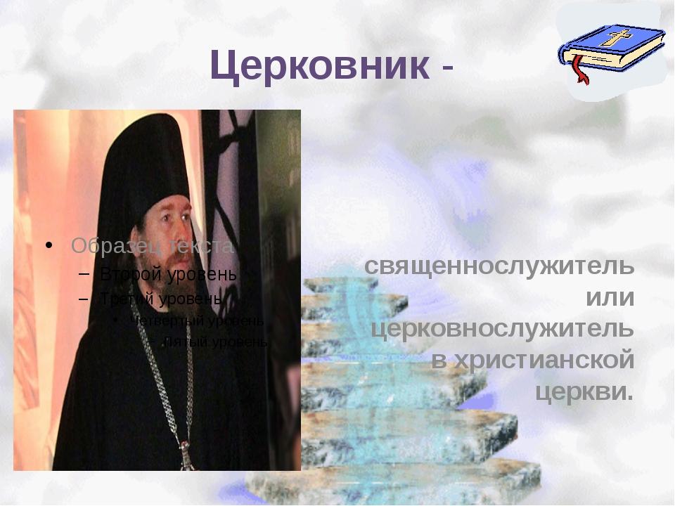 Церковник - священнослужитель или церковнослужитель в христианской церкви.
