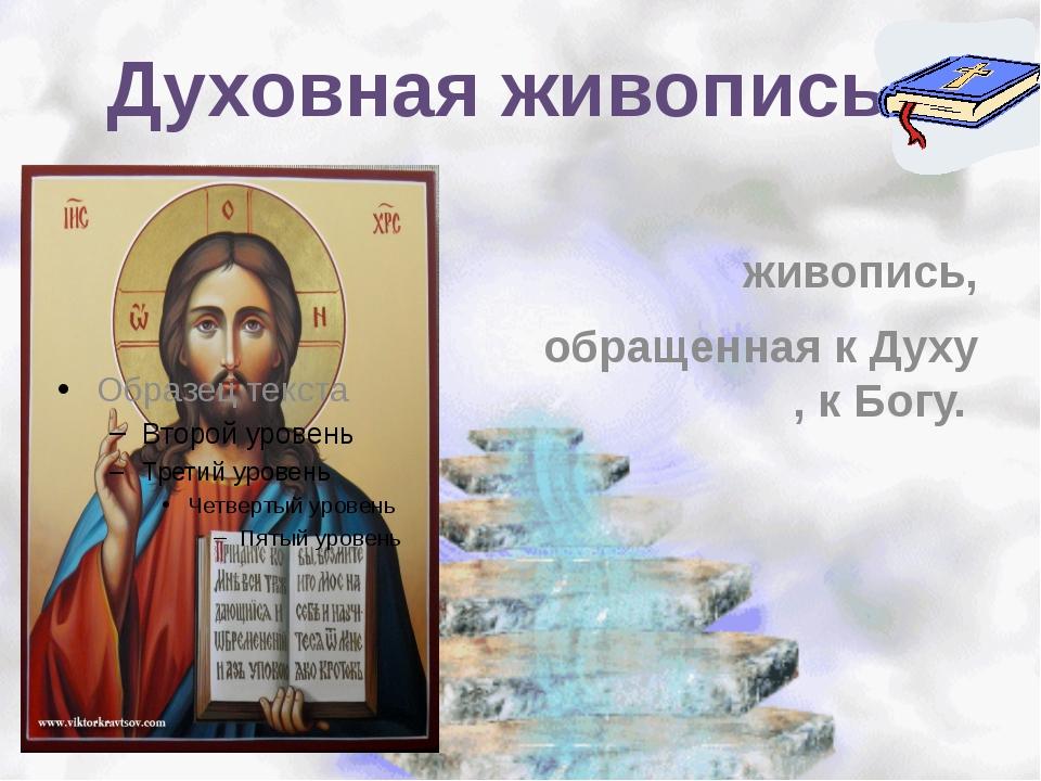 Духовная живопись - живопись, обращенная к Духу , к Богу.