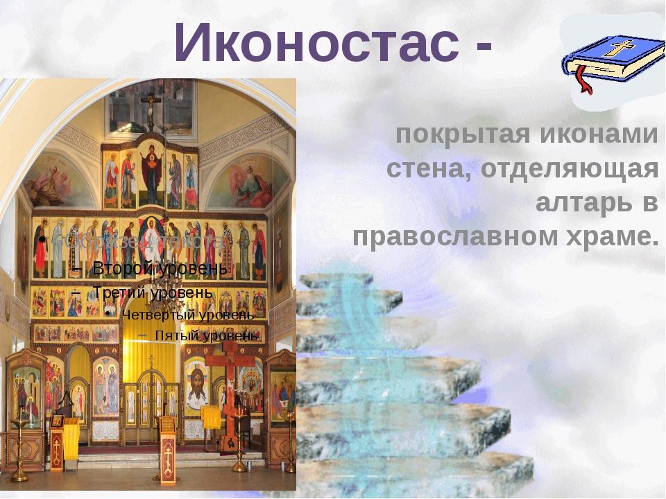 Иконостас - покрытая иконами стена, отделяющая алтарь в православном храме.