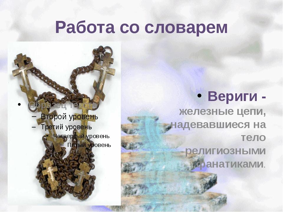 Работа со словарем Вериги - железные цепи, надевавшиеся на тело религиозными...