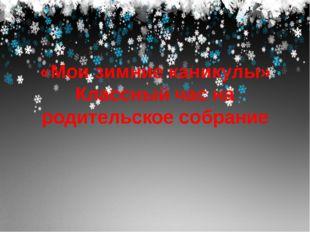 «Мои зимние каникулы» Классный час на родительское собрание