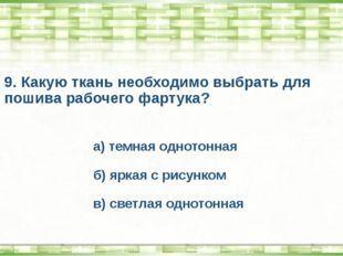 9. Какую ткань необходимо выбрать для пошива рабочего фартука? а) темная одно