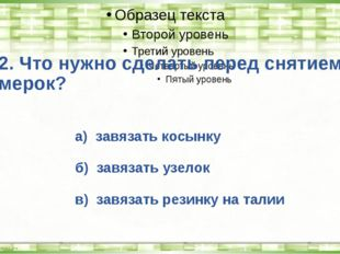 2. Что нужно сделать перед снятием мерок? а) завязать косынку б) завязать узе