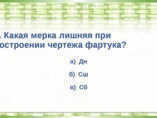 5. Какая мерка лишняя при построении чертежа фартука? а) Дн б) Сш в) Сб