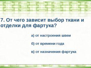7. От чего зависит выбор ткани и отделки для фартука? а) от настроения швеи б