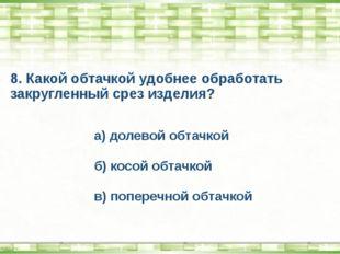 8. Какой обтачкой удобнее обработать закругленный срез изделия? а) долевой об