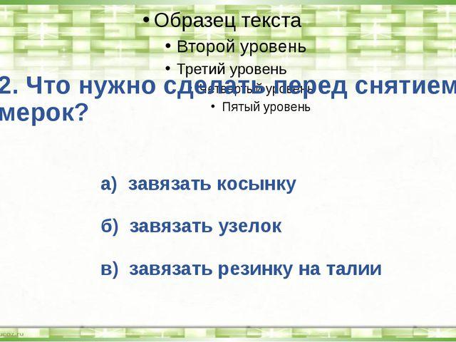 2. Что нужно сделать перед снятием мерок? а) завязать косынку б) завязать узе...